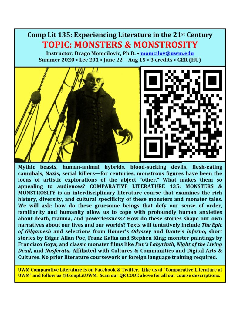 """Comp Lit 135: Experiencing Literature in the 21st Century Topic: Monsters & Monstrosity Drago Momcilovic, momcilov@uwm.edu / Lec 201 / GER [HU] / 3 cr / ONLINE 8-Week Summer Session: June 22-August 15, 2020 Supernatural beasts, mythical giants, Blobs and Things, human-animal hybrids, blood-sucking devils, flesh-eating cannibals, serial killers with no moral compass – these monstrous figures have been at the center of literary and cinematic explorations of the abject """"other"""": that horrific antithesis of the rational, beautiful, cultured, civilized human being we long to be. What makes monster tales so appealing and timeless? Why are we so entertained by so many variations on this theme? This special-session online course examines the history and cultural specificity of monster tales from the classical, medieval and modern worlds. We will explore the philosophical, theological, cultural, social and political roles monsters and monster tales play in our own lives – how they allow us to cope with fears of death and chaos, how they shape our narratives of the past and present, and how they influence the way we see ourselves and our relationship to the natural world. Our survey will tentatively include zombie and vampire film classics Night of the Living Dead and Nosferatu; Hitchcock's modern horror classic The Birds; selections from Homer's Odyssey and The Epic of Gilgamesh; a selection of folktales from around the world; and Mary Shelley's iconic horror classic Frankenstein. Satisfies GER (HU) and L&S International req. Affiliated with Digital Arts & Culture and Film Studies."""