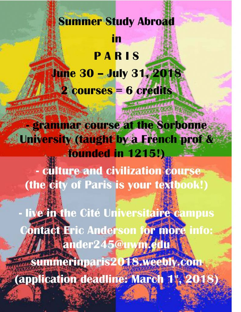 Summer Study Abroad in P A R I S June 30 – July 31, 2018 2 courses = 6 credits - grammar course at the Sorbonne University (taught by a French prof & founded in 1215!) - culture and civilization course (the city of Paris is your textbook!) - live in the Cité Universitaire campus Contact Eric Anderson for more info: ander245@uwm.edu summerinparis2018.weebly.com (application deadline: March 1st, 2018)