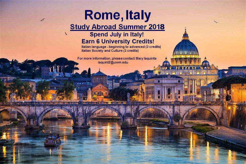 Rome, Italy Study Abroad Summer 2018 \. Spend July in Italy! Earn 6 University Credits! Italian language. beginning to advanced (3 credits) Italian Society and Culture (3 credits) For more information, please contact Mary laquinta - - iaquint2@uwm.edu