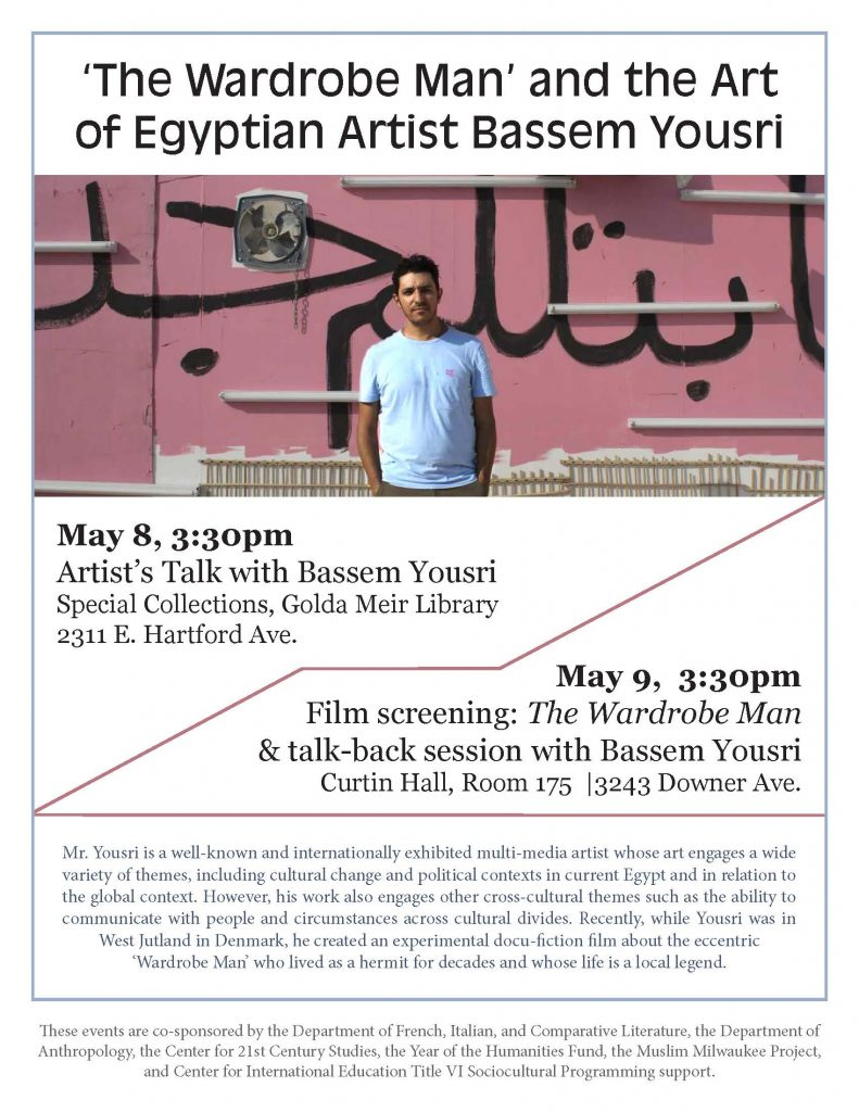 """The Wardrobe Man"" and the Art of Egyptian Artist Bassem Yousri / May 8, 3:30pm, Artist's Talk with Bassem Yousri, Special Collections, Golda Meir Library, 2311 E. Hartford Ave. / May 9, 3:30pm, Film screening: The Wardrobe Man & talk-back session with Bassem Yousri, Curtin Hall 175, 3243 N. Downer Ave. Mr. Yousri is a well-known and internationally exhibited multi-media artist whose art engages a wide variety of themes, including cultural change and political contexts in current Egypt and in relation to the global context. However, his work also engages other cross-cultural themes such as the ability to communicate with people and circumstances across cultural divides. Recently, while Yousri was in West Jutland in Denmark, he created an experimental docu-fiction film about the eccentric 'Wardrobe Man' who lived as a hermit for decades and whose life is a local legend. / These events are co-sponsored by the Department of French, Italian, and Comparative Literature, the Department of Anthropology, the Center for 21st Century Studies, the Year of the Humanities Fund, the Muslim Milwaukee Project, and Center for International Education Title VI Sociocultural Programming support."