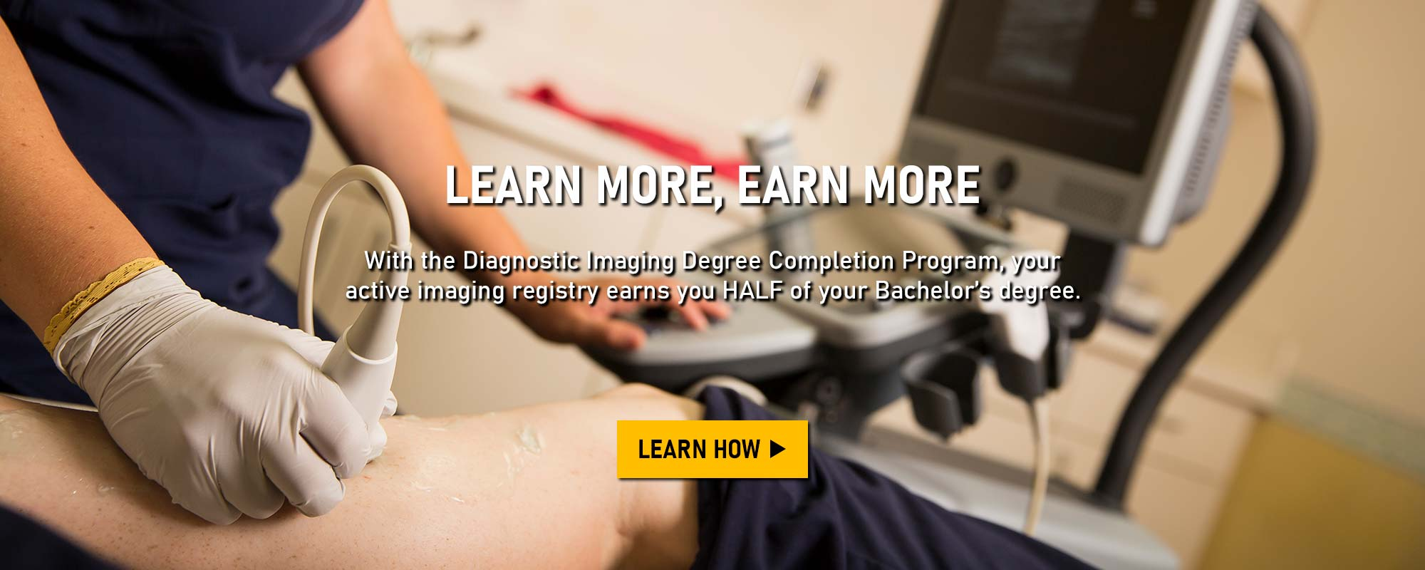 Learn More, Earn More. With the Diagnostic Imaging Degree Completion Program, your active imaging registry earns you HALF of your Bachelor's degree. Learn How >