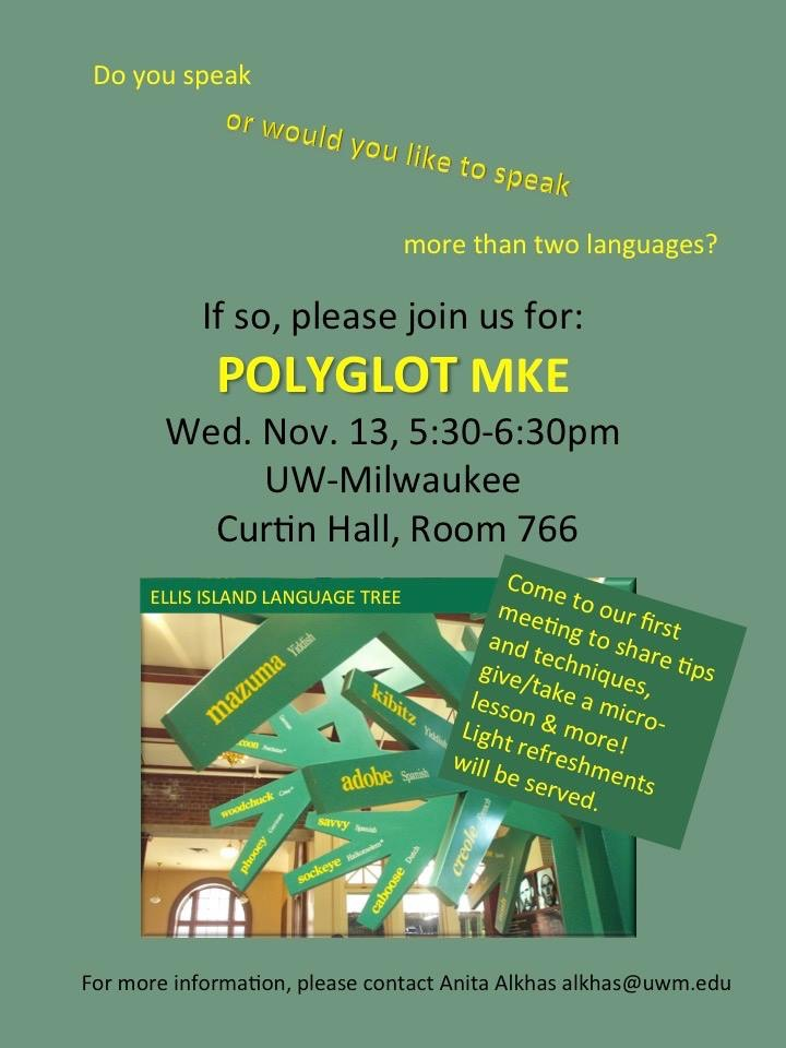 Do you speak or would you like to speak more than two languages? If so, please join us for POLYGLOT MKE, Wed., Nov, 5:30-6:30pm, UW-Milwaukee, Curtin Hall, Room 766. Come to our first meeting to share tips and techniques, give/take a micro-lesson & more! Light refreshments will be served. [Image of Ellis Island Language Tree.] For more information, please contact Anita Alkhas, alkhas@uwm.edu