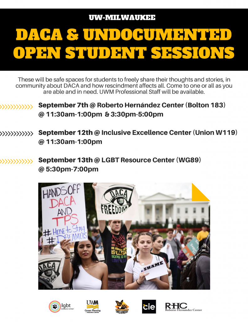 UW-Milwaukee DACA and Undocumented Open Student Sessions These will be safe spaces for students to freely share their thoughts and stories, in community about DACA and how rescindment affects us all. Come to one or all as you are able and in need. UWM Professional staff will be available.      September 7 – The Roberto Hernandez Center (Bolton Hall 183) will host DACA listening sessions from 11:30 a.m. – 1:00 p.m., and again from 3:30 - 5:00 p.m.     September 12 – The Inclusive Excellence Center (Student Union W119) will host a DACA listening session from 11:30 a.m. – 1:00 p.m.     September 13 – The LGBTRC (Student Union WG89) will host a DACA listening session from 5:30-7:00 p.m.  [image of a protext in support of DACA and TPS]