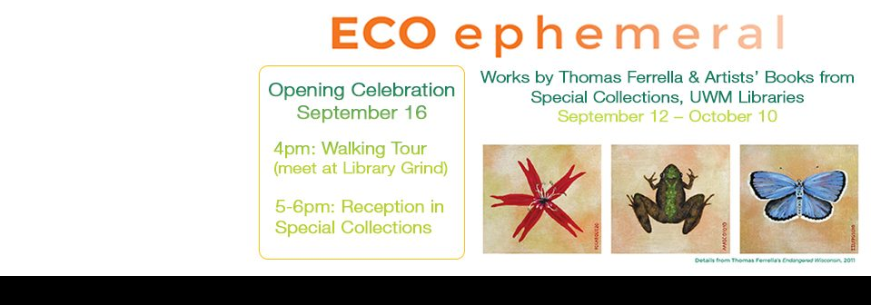 ECO ephmeral: an exhibition featuring works by Thomas Ferrella & Artists Books from Special Collections