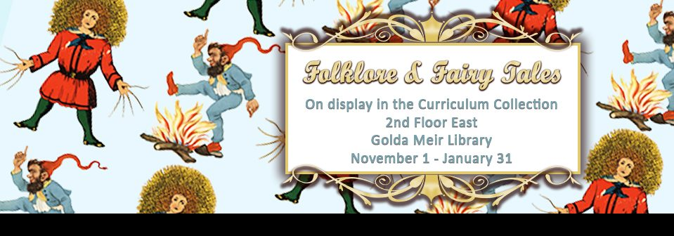 Folklore & Fairytales: On Display in the Curriculum Collection. 2nd Floor Golda Meir Library. 8am-5pm M-F.
