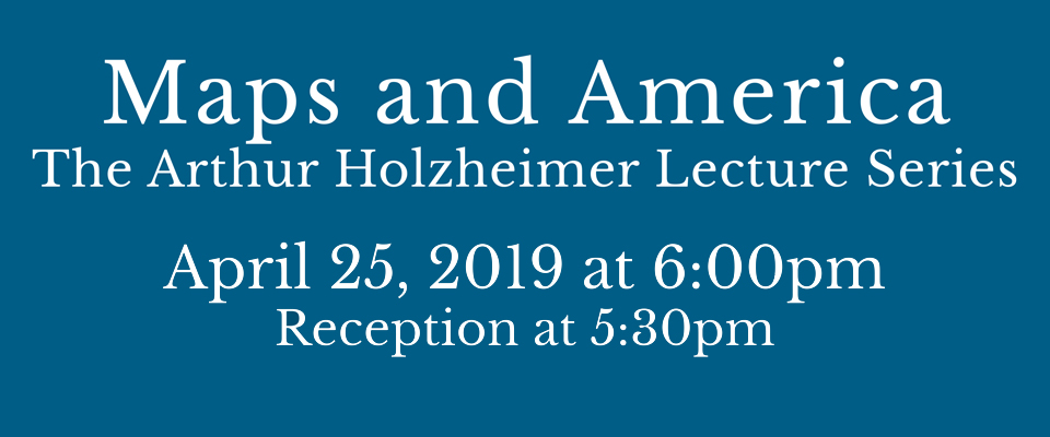 Maps and America: The Arthur Holzheimer Lecture Series.  April 25th at 6:00PM.  Receiption at 5:30PM.  Click the image for more information.