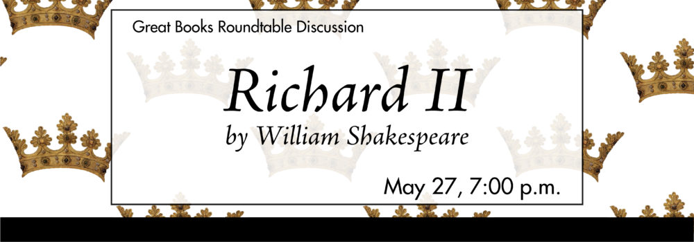 Great Books Roundtable Discussion, Richard II by WIlliam Shakespeare, May 27 at 7:00 p.m.