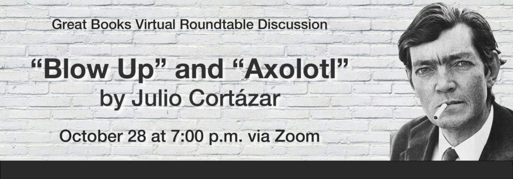 "Great Books Virtual Roundtable Discussion, Julio Cortazar ""Blow Up"" and ""Axolotl,"" October 28, 7:00 p.m. via Zoom"