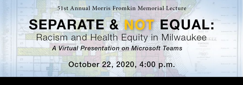51st Annual Morris Fromkin Memorial Lecture, Separate & Not Equal: Racism and Health Equity in Milwaukee, A Virtual Presentation in Microsoft Teams, October 22nd, 2020 at 4:00 p.m.