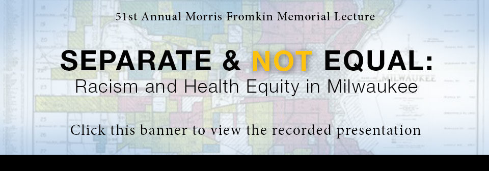 51st Annual Morris Fromkin Memorial Lecture, Separate & Not Equal: Racism and Health Equity in Milwaukee, click this banner to view the recorded presentation