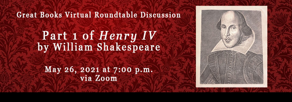 Great Books Virtual Roundtable Discussion; Henry IV by William Shakespeare Part 1, May 26th, 2021 at 7:00 p.m. via Zoom