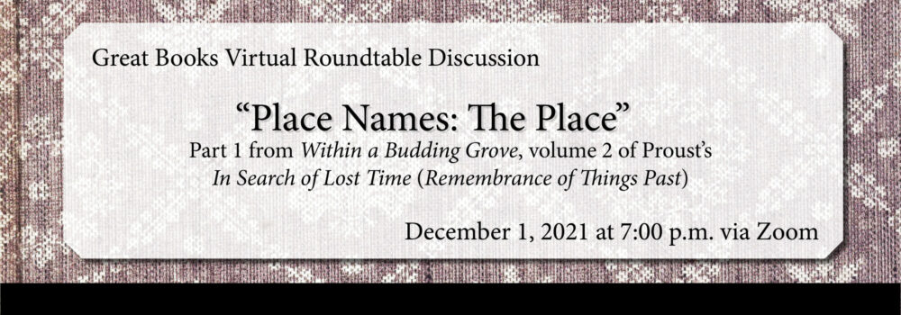 """Great Books Roundtable Discussion: """"Place Names: The Place,"""" v.1 of Within a Budding Grove, volume 2 of Proust's Remembrance of Things Past. December 1, 2021 at 7:00 p.m. via Zoom"""
