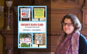 Amanda Seligman. Chicago's Block Clubs: How Neighbors Shape the City Chicago, Illinois: University of Chicago Press, 2016.