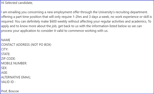 Hi Selected candidate, I am emailing you concerning a new employment offer through the University's recruiting department. offering a part time position that will only require 1-2hrs and 3 days a week, no work expereince or skill is required. You can definitely make $600 weekly without affecting your regular activities and academics, To apply and to know more about the job, get back to us with the information listed below so we can process your application to consider it valid to commence working with us. Name Contact Address (No PO Box) City State Zip Code Mobile Number Sex Age Alternative Email Valid ID Prof Boscoe