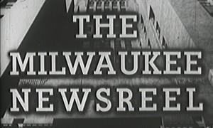 Milwaukee Newsreel